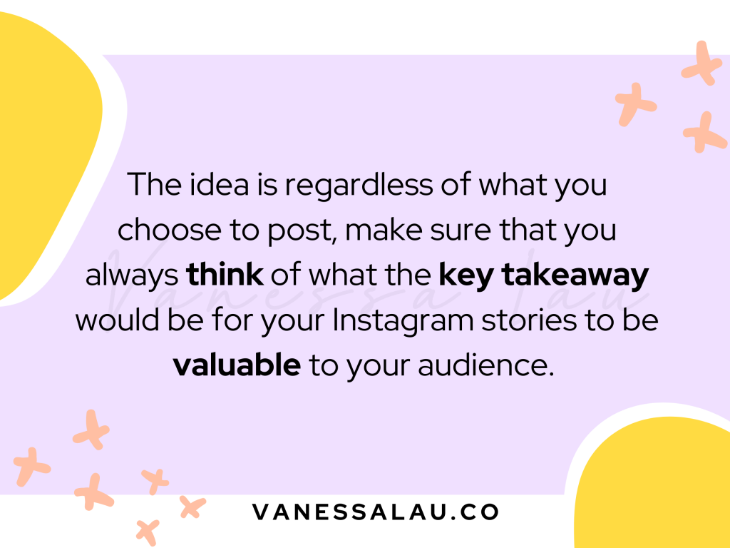 The idea is regardless of what you choose to post, make sure that you always think of what they key takeaway would be for your Instagram stories to be valuable to your audience.
