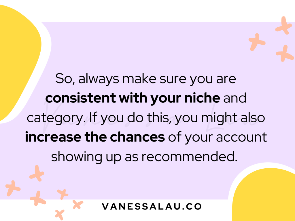 So, always make sure you are consistent with your niche and category. If you do this, you might also increase the chances of your account showing up as recommended.