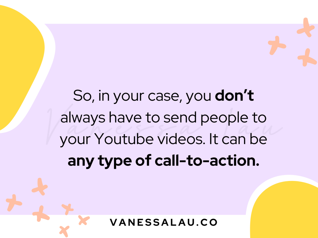 So, in your case, you don't always have to send people to your Youtube videos. It can be any type of call-to-action.