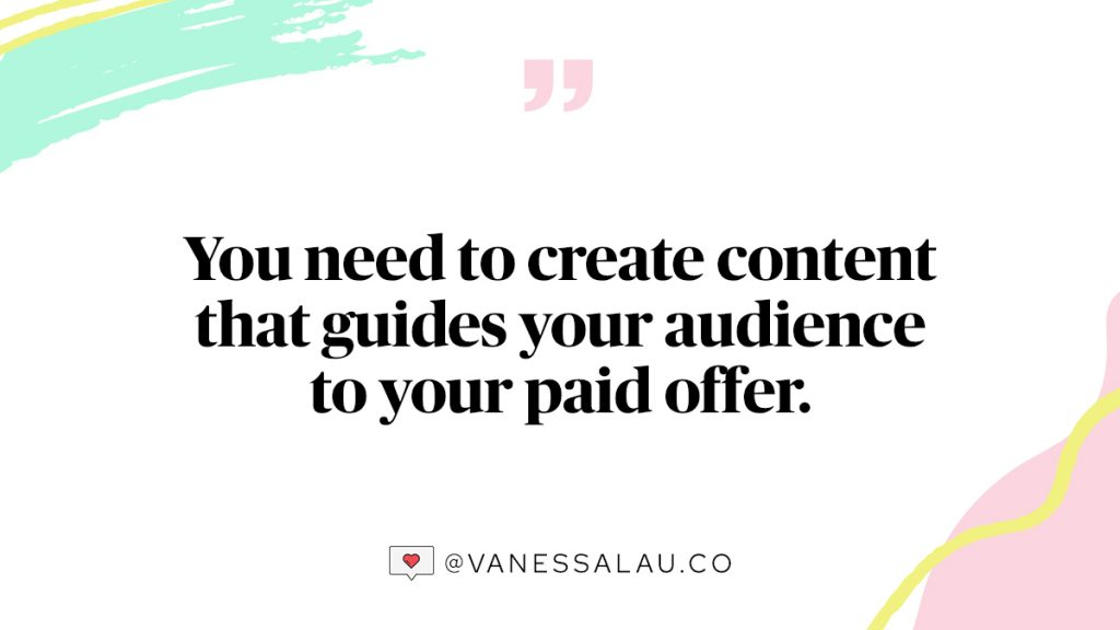 You need to create content that guides your audience to your paid offer.